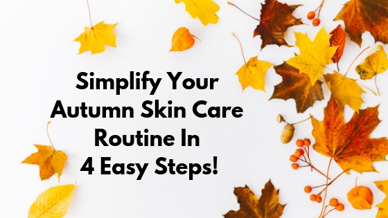 Simplify Your Autumn Skin Care Routine In 4 Easy Steps!